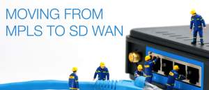 Moving Away from Centralized MPLS to Distributed SD WAN
